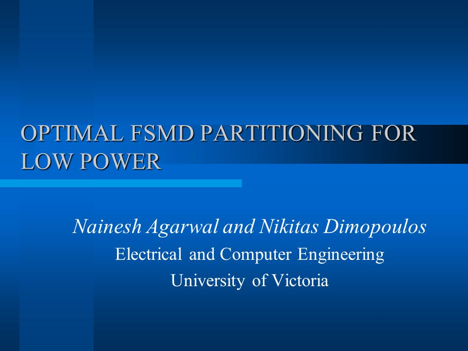 OPTIMAL FSMD PARTITIONING FOR LOW POWER Nainesh Agarwal and Nikitas Dimopoulos Electrical and Computer Engineering University of Victoria