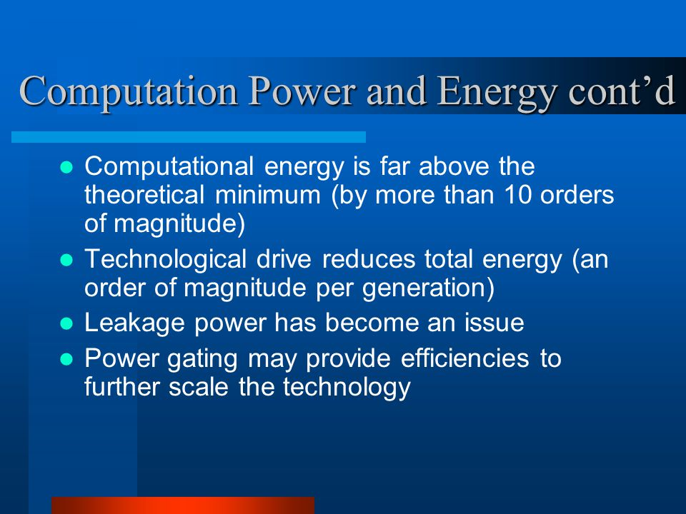 Computational energy is far above the theoretical minimum (by more than 10 orders of magnitude) Technological drive reduces total energy (an order of magnitude per generation) Leakage power has become an issue Power gating may provide efficiencies to further scale the technology Computation Power and Energy cont'd