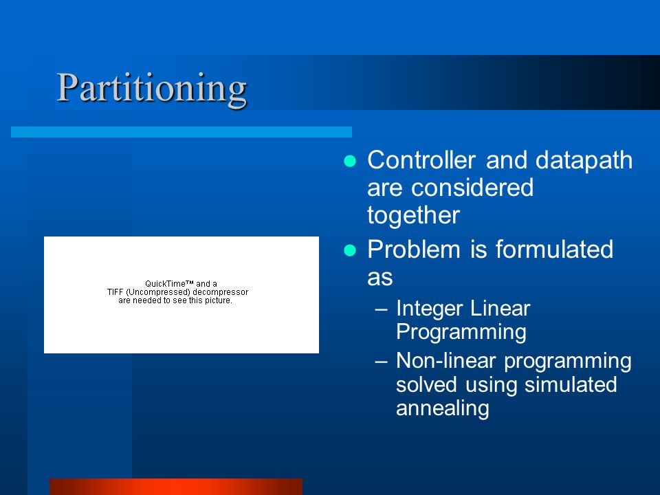 Partitioning Controller and datapath are considered together Problem is formulated as –Integer Linear Programming –Non-linear programming solved using simulated annealing