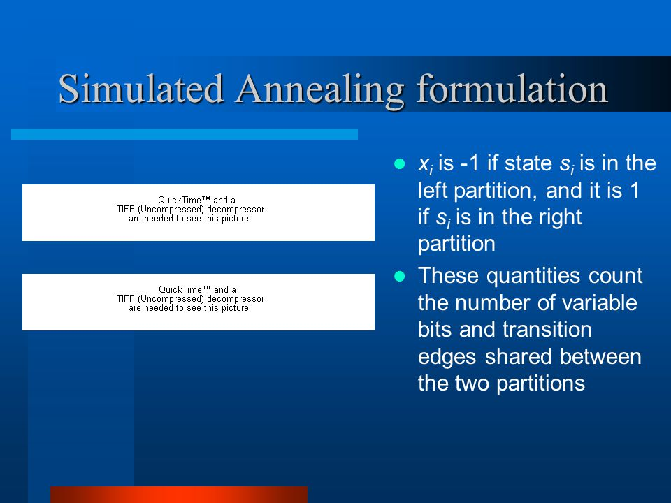 Simulated Annealing formulation x i is -1 if state s i is in the left partition, and it is 1 if s i is in the right partition These quantities count the number of variable bits and transition edges shared between the two partitions