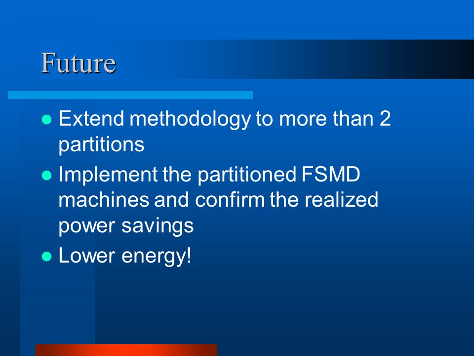 Future Extend methodology to more than 2 partitions Implement the partitioned FSMD machines and confirm the realized power savings Lower energy!