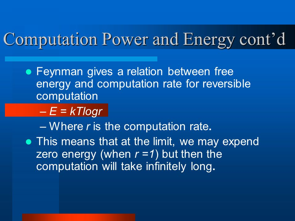 Computation Power and Energy cont'd Feynman gives a relation between free energy and computation rate for reversible computation –E = kTlogr –Where r is the computation rate.