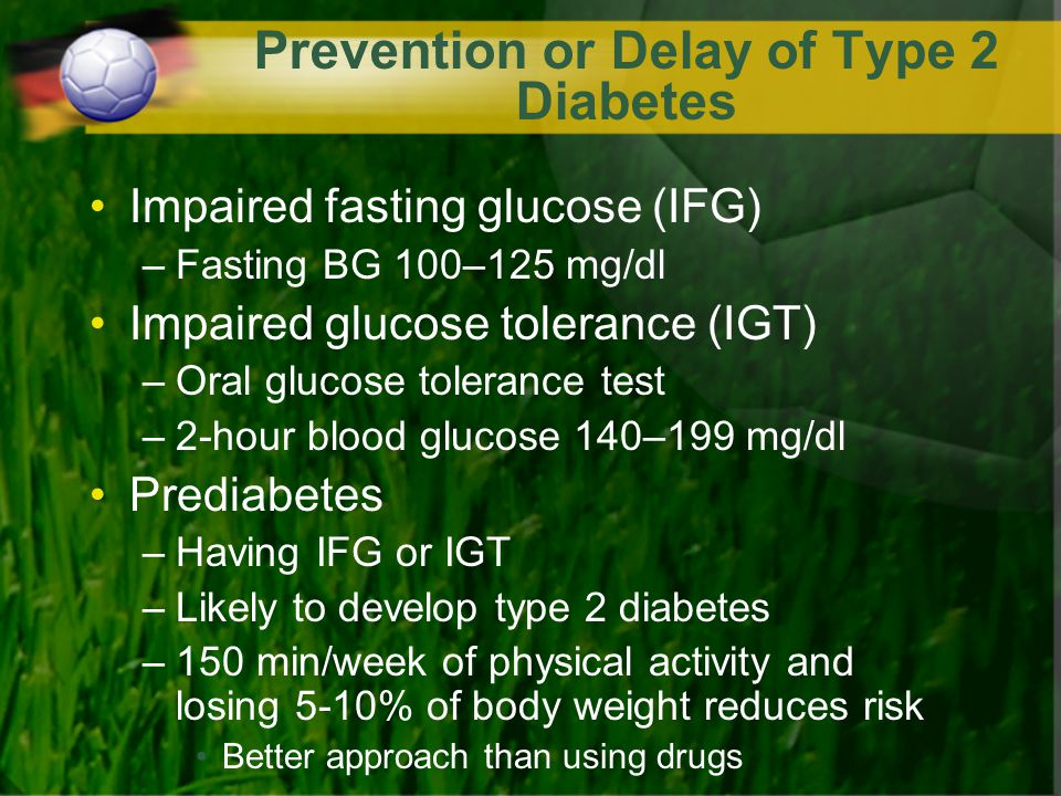 Prevention or Delay of Type 2 Diabetes Impaired fasting glucose (IFG) –Fasting BG 100–125 mg/dl Impaired glucose tolerance (IGT) –Oral glucose toleran