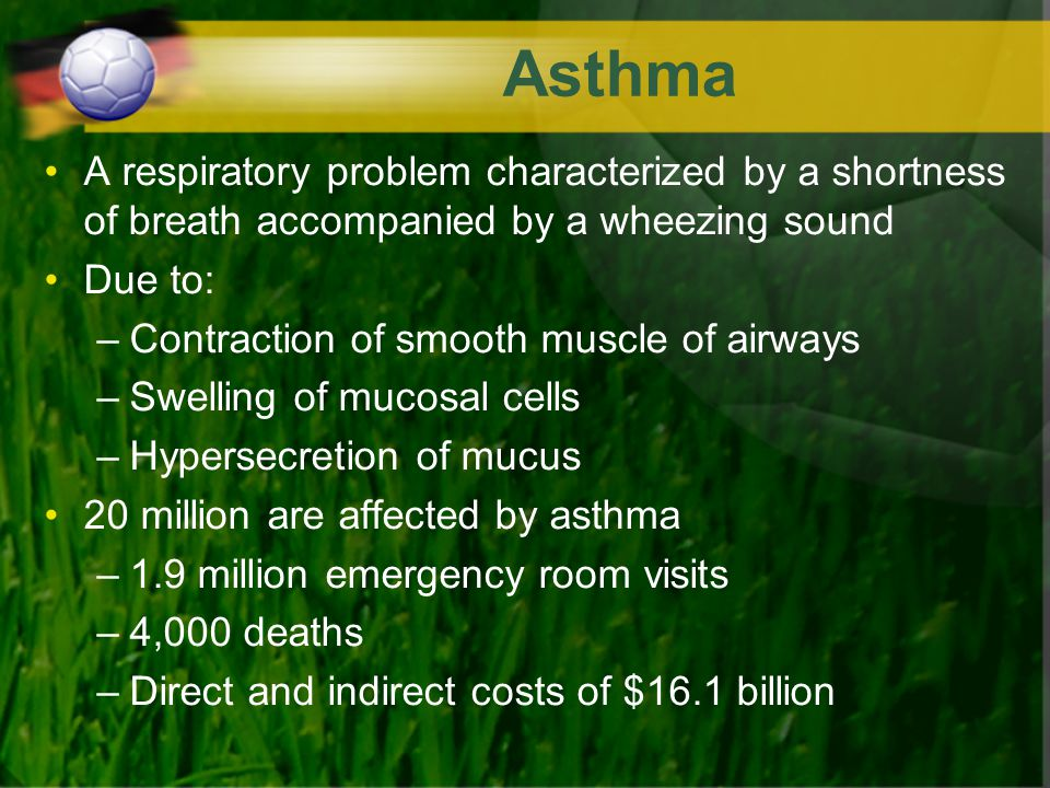 Asthma A respiratory problem characterized by a shortness of breath accompanied by a wheezing sound Due to: –Contraction of smooth muscle of airways –