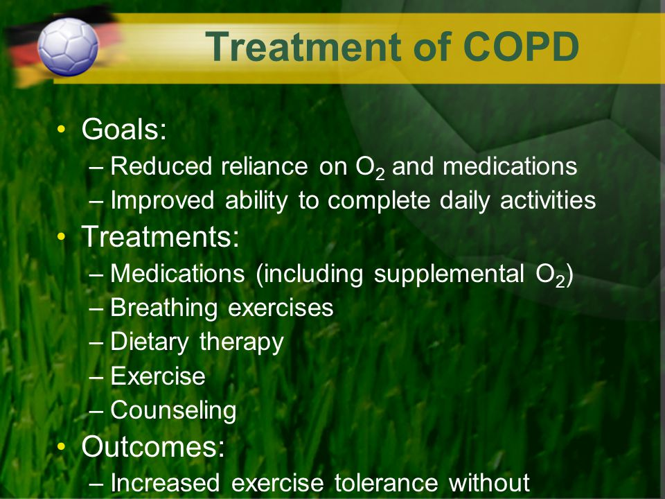 Treatment of COPD Goals: –Reduced reliance on O 2 and medications –Improved ability to complete daily activities Treatments: –Medications (including s