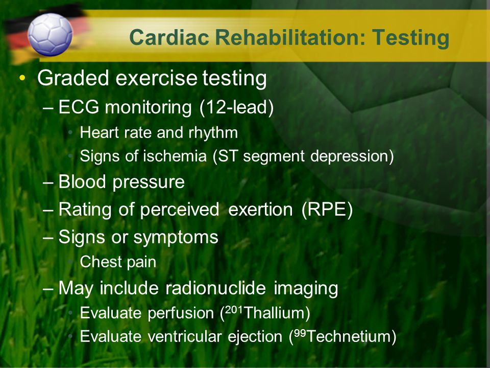 Cardiac Rehabilitation: Testing Graded exercise testing –ECG monitoring (12-lead) Heart rate and rhythm Signs of ischemia (ST segment depression) –Blo