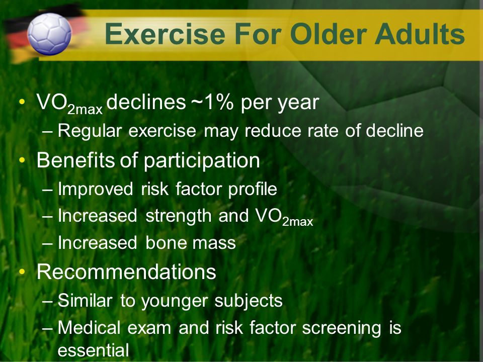Exercise For Older Adults VO 2max declines ~1% per year –Regular exercise may reduce rate of decline Benefits of participation –Improved risk factor p
