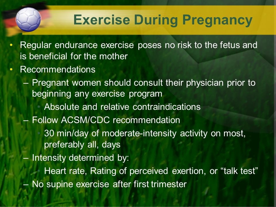 Exercise During Pregnancy Regular endurance exercise poses no risk to the fetus and is beneficial for the mother Recommendations –Pregnant women shoul