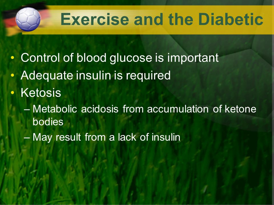 Exercise and the Diabetic Control of blood glucose is important Adequate insulin is required Ketosis –Metabolic acidosis from accumulation of ketone b