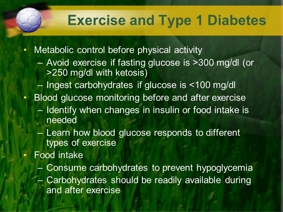 Exercise and Type 1 Diabetes Metabolic control before physical activity –Avoid exercise if fasting glucose is >300 mg/dl (or >250 mg/dl with ketosis)
