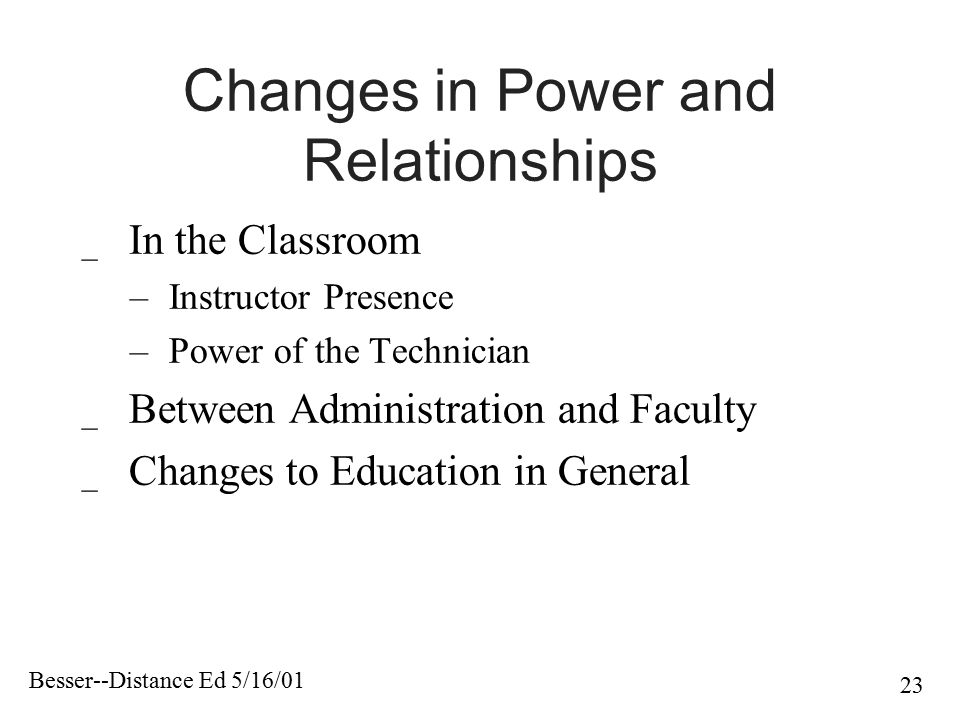 Besser--Distance Ed 5/16/01 23 Changes in Power and Relationships _ In the Classroom – Instructor Presence – Power of the Technician _ Between Adminis