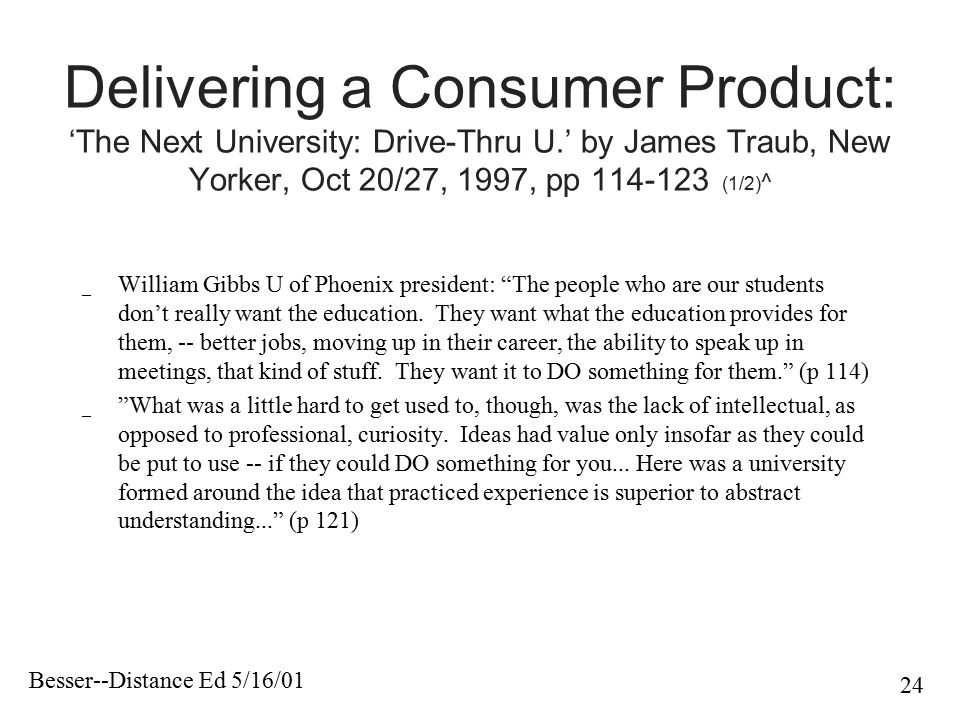 Besser--Distance Ed 5/16/01 24 Delivering a Consumer Product: 'The Next University: Drive-Thru U.' by James Traub, New Yorker, Oct 20/27, 1997, pp 114