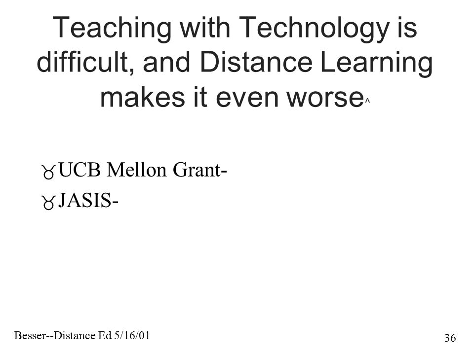 Besser--Distance Ed 5/16/01 36 Teaching with Technology is difficult, and Distance Learning makes it even worse ^  UCB Mellon Grant-  JASIS-
