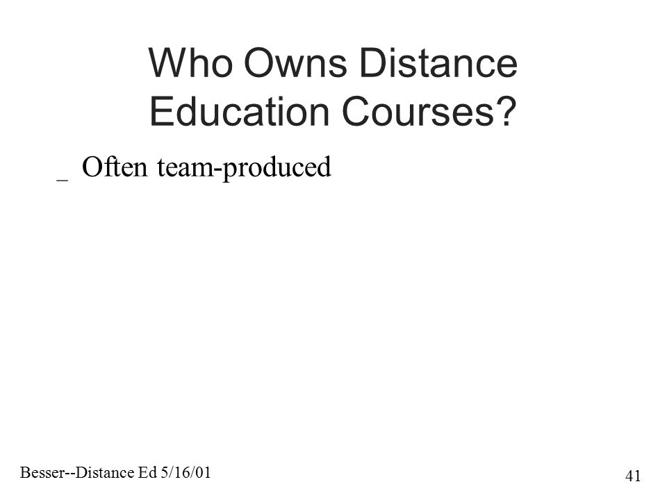 Besser--Distance Ed 5/16/01 41 Who Owns Distance Education Courses? _ Often team-produced