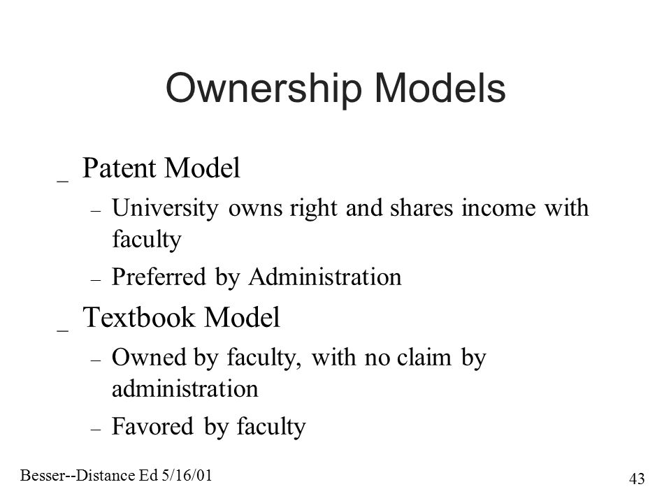 Besser--Distance Ed 5/16/01 43 Ownership Models _ Patent Model – University owns right and shares income with faculty – Preferred by Administration _