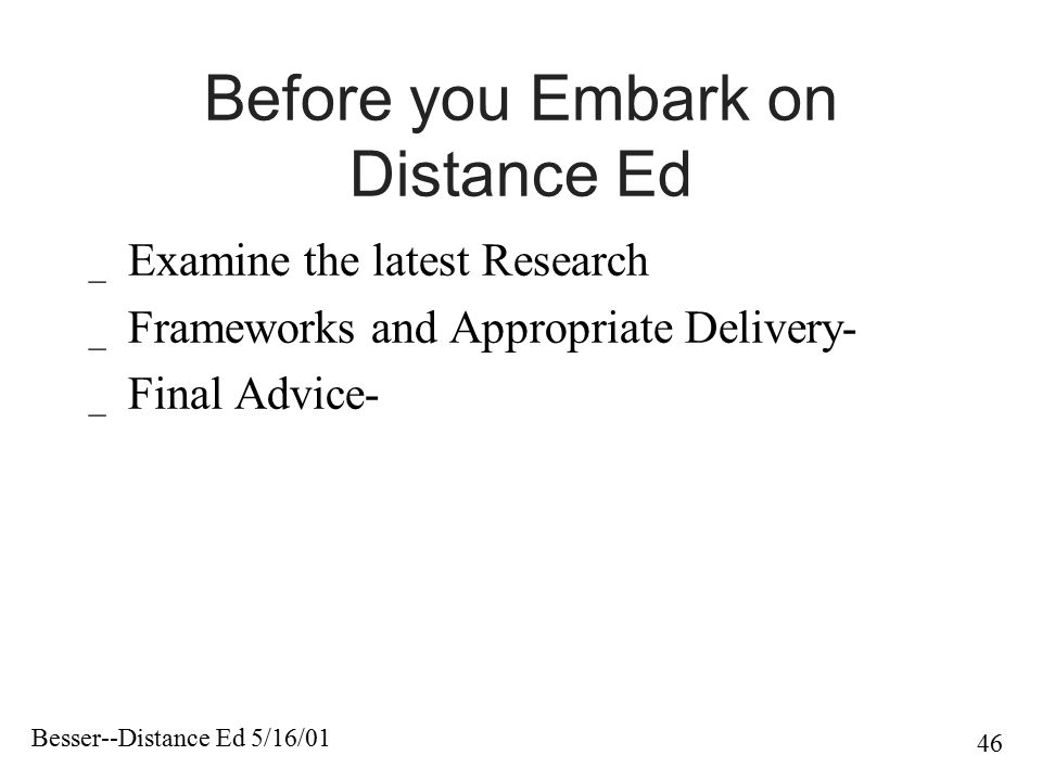 Besser--Distance Ed 5/16/01 46 Before you Embark on Distance Ed _ Examine the latest Research _ Frameworks and Appropriate Delivery- _ Final Advice-
