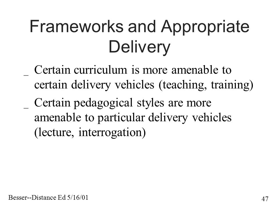 Besser--Distance Ed 5/16/01 47 Frameworks and Appropriate Delivery _ Certain curriculum is more amenable to certain delivery vehicles (teaching, train