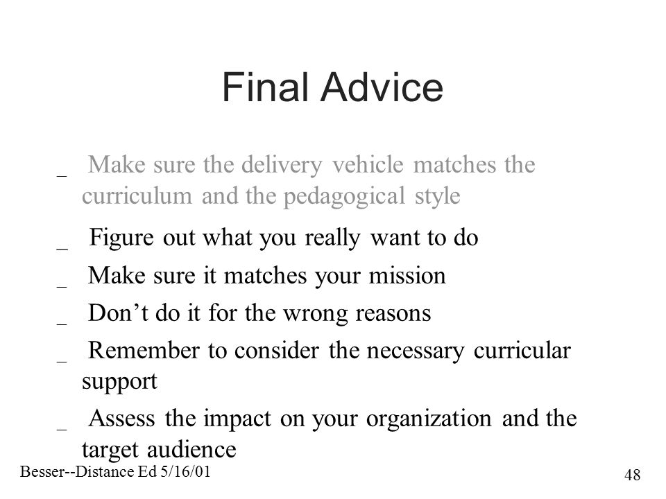 Besser--Distance Ed 5/16/01 48 Final Advice _ Make sure the delivery vehicle matches the curriculum and the pedagogical style _ Figure out what you re