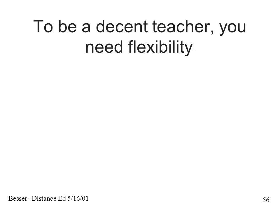 Besser--Distance Ed 5/16/01 56 To be a decent teacher, you need flexibility -