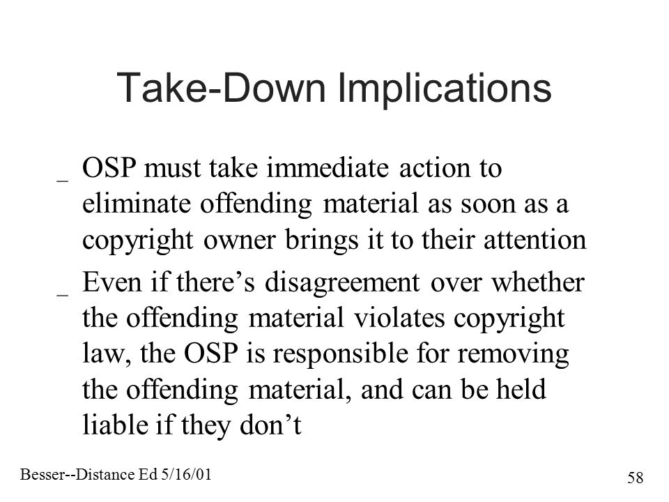 Besser--Distance Ed 5/16/01 58 Take-Down Implications _ OSP must take immediate action to eliminate offending material as soon as a copyright owner br