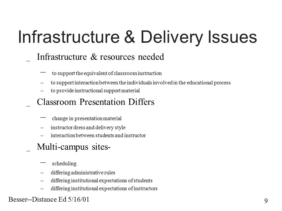 Besser--Distance Ed 5/16/01 9 Infrastructure & Delivery Issues _ Infrastructure & resources needed – to support the equivalent of classroom instructio