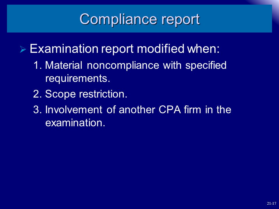 Compliance report  Examination report modified when: 1. Material noncompliance with specified requirements. 2. Scope restriction. 3. Involvement of a