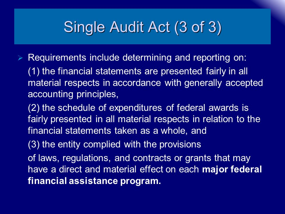Single Audit Act (3 of 3)  Requirements include determining and reporting on: (1) the financial statements are presented fairly in all material respe
