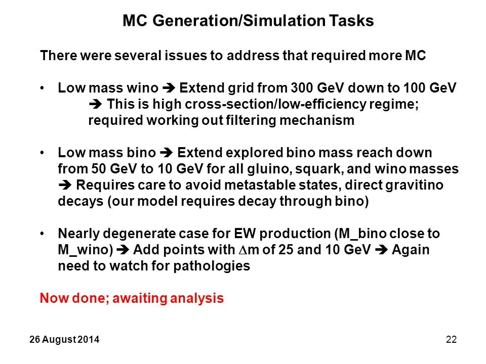 26 August 201422 MC Generation/Simulation Tasks There were several issues to address that required more MC Low mass wino  Extend grid from 300 GeV down to 100 GeV  This is high cross-section/low-efficiency regime; required working out filtering mechanism Low mass bino  Extend explored bino mass reach down from 50 GeV to 10 GeV for all gluino, squark, and wino masses  Requires care to avoid metastable states, direct gravitino decays (our model requires decay through bino) Nearly degenerate case for EW production (M_bino close to M_wino)  Add points with  m of 25 and 10 GeV  Again need to watch for pathologies Now done; awaiting analysis
