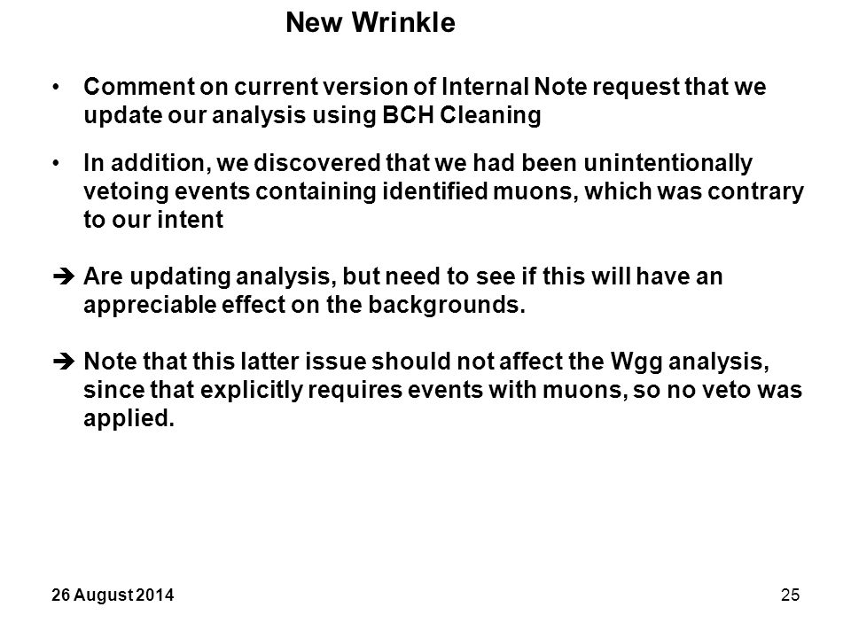 26 August 201425 New Wrinkle Comment on current version of Internal Note request that we update our analysis using BCH Cleaning In addition, we discovered that we had been unintentionally vetoing events containing identified muons, which was contrary to our intent  Are updating analysis, but need to see if this will have an appreciable effect on the backgrounds.