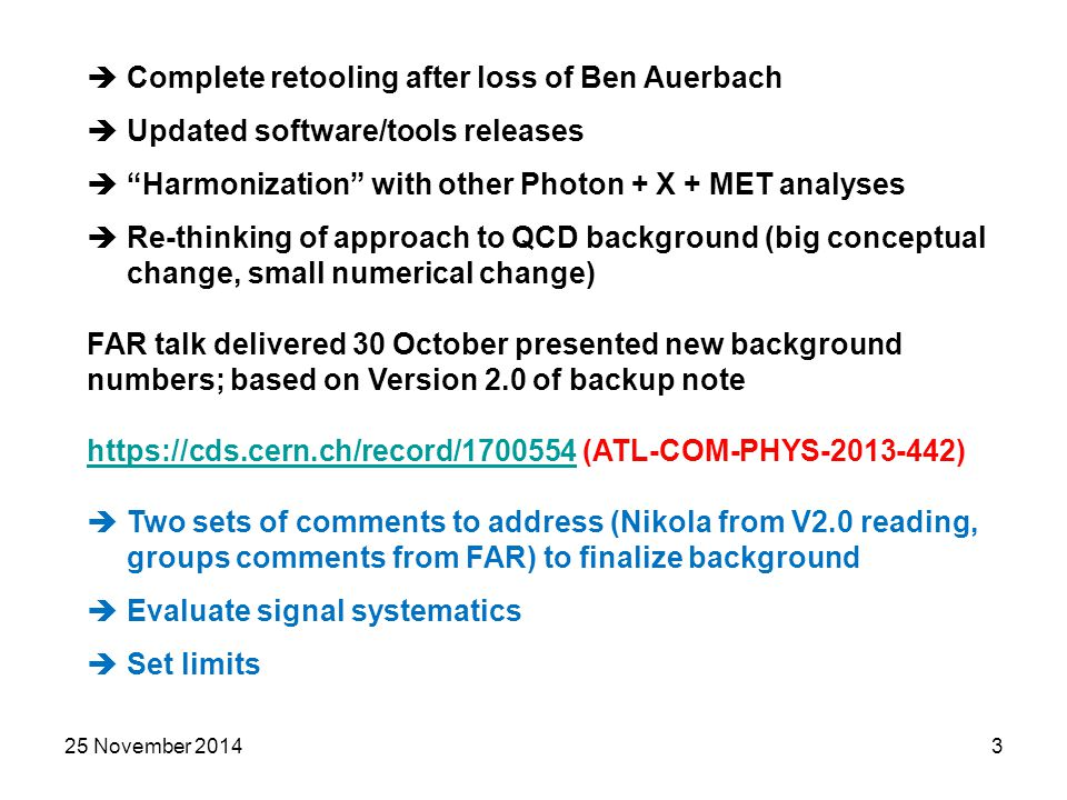 25 November 20143  Complete retooling after loss of Ben Auerbach  Updated software/tools releases  Harmonization with other Photon + X + MET analyses  Re-thinking of approach to QCD background (big conceptual change, small numerical change) FAR talk delivered 30 October presented new background numbers; based on Version 2.0 of backup note https://cds.cern.ch/record/1700554https://cds.cern.ch/record/1700554 (ATL-COM-PHYS-2013-442)  Two sets of comments to address (Nikola from V2.0 reading, groups comments from FAR) to finalize background  Evaluate signal systematics  Set limits