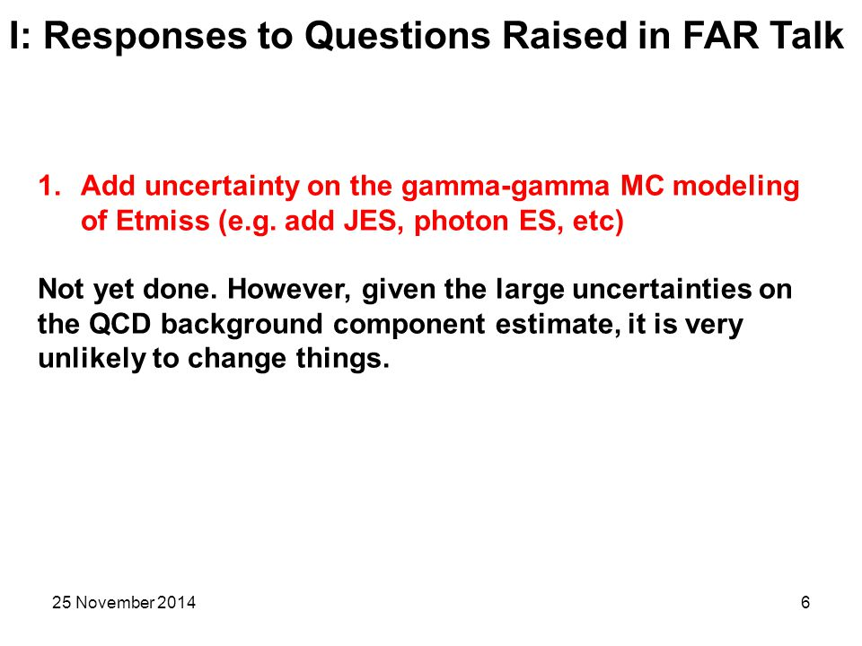 25 November 20146 I: Responses to Questions Raised in FAR Talk 1.Add uncertainty on the gamma-gamma MC modeling of Etmiss (e.g.