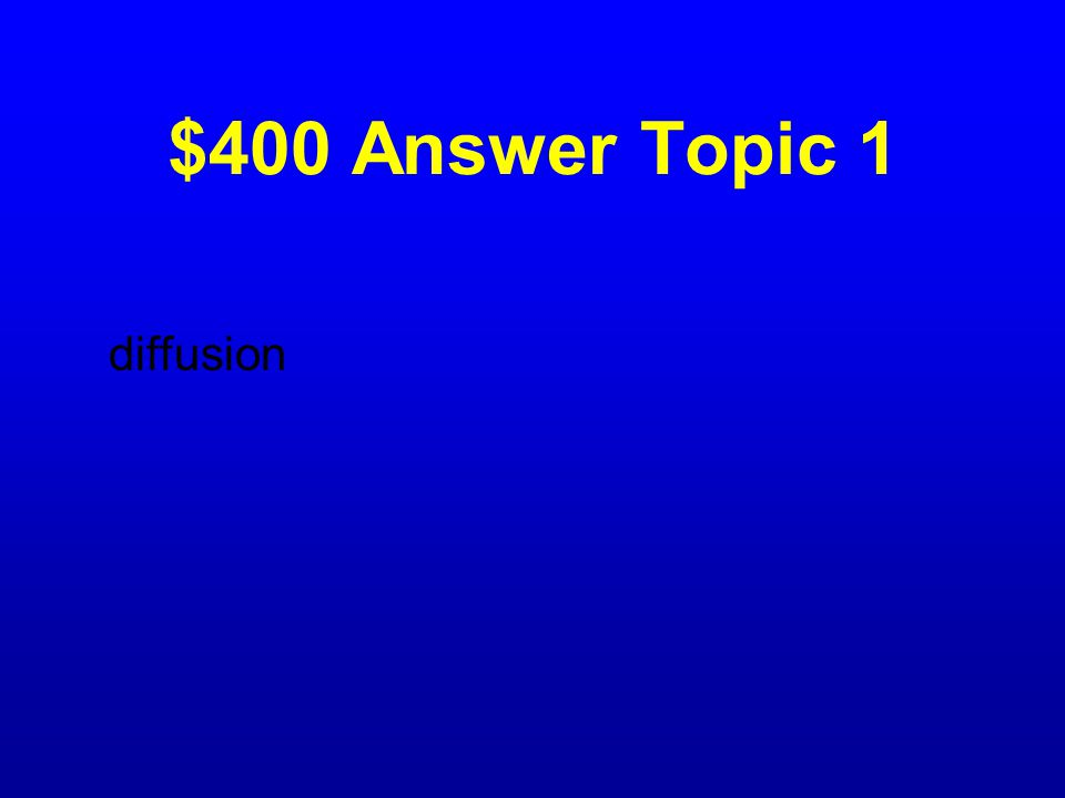 $400 Question Topic 1 What takes place from an area of high concentration to an area of low concentration?