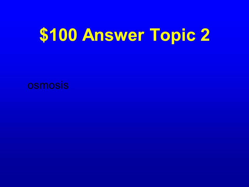 $100 Question Topic 2 What is the process called by which water passes in and out of a cell?