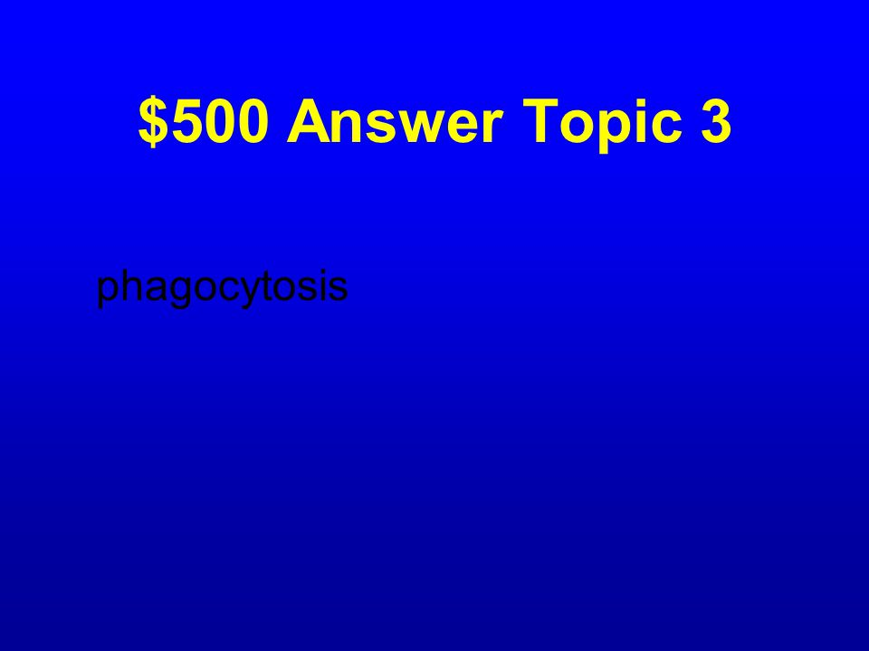 $500 Question Topic 3 What is it called when animal cells engulf, digest, and destroy invading bacteria?
