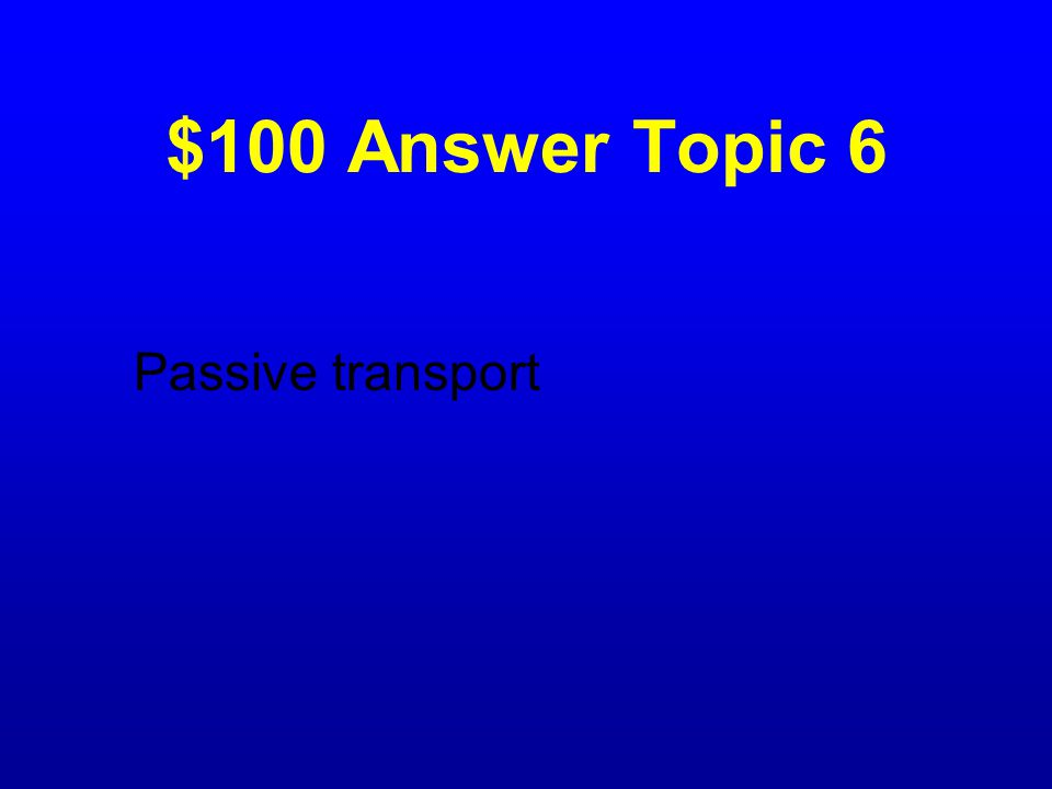 $100 Question Topic 6 Movement of substances across a cell membrane without the use of cell energy