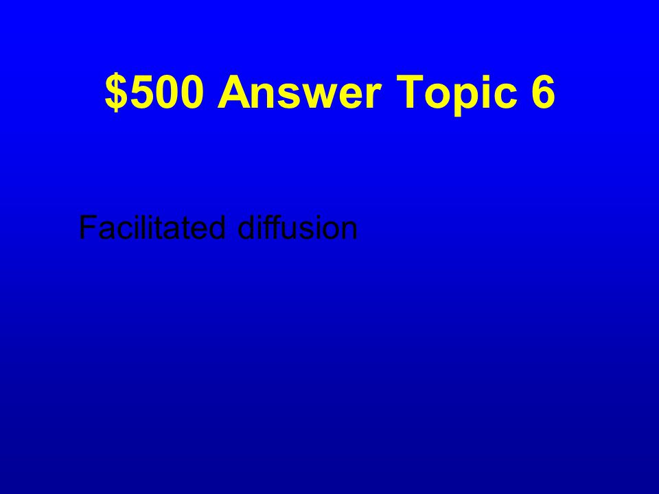 $500 Question Topic 6 A process in which substances move down their concentration gradient across the cell membrane with the assistance of carrier pro