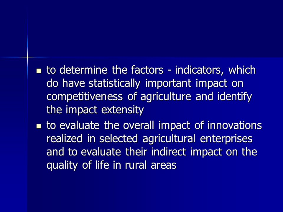The expected contribution of the project: is the identification of innovation projects supported by EU Funds in selected agricultural subjects in agriculture is the identification of innovation projects supported by EU Funds in selected agricultural subjects in agriculture evaluation of their impact on competitiveness of agricultural enterprises evaluation of their impact on competitiveness of agricultural enterprises The contribution of submitted project will also consist in real evaluation of EU financial support on projects, which de facto are real innovation for agricultural enterprises The contribution of submitted project will also consist in real evaluation of EU financial support on projects, which de facto are real innovation for agricultural enterprises The contribution will also be proved in identification of concrete innovation projects, which do have the highest impact on competitiveness of agricultural enterprises and determination of their subsequent impact on life quality in rural areas if region Nitra and Trnava The contribution will also be proved in identification of concrete innovation projects, which do have the highest impact on competitiveness of agricultural enterprises and determination of their subsequent impact on life quality in rural areas if region Nitra and Trnava