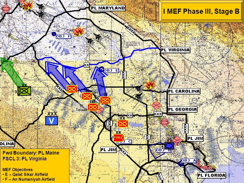 COA 3 ME HWY 1/7 Fwd Boundary: PL Maine FSCL 3: PL Virginia MEF Objectives E – Qalat Sikar Airfield F – An Numaniyah Airfield I MEF Phase III, Stage B 1 xx 1 FSSG x TF Tarawa xx 1 III XX 3 XXX V