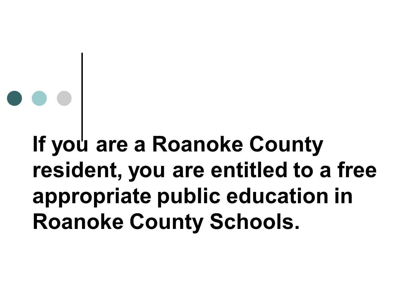 If you are a Roanoke County resident, you are entitled to a free appropriate public education in Roanoke County Schools.