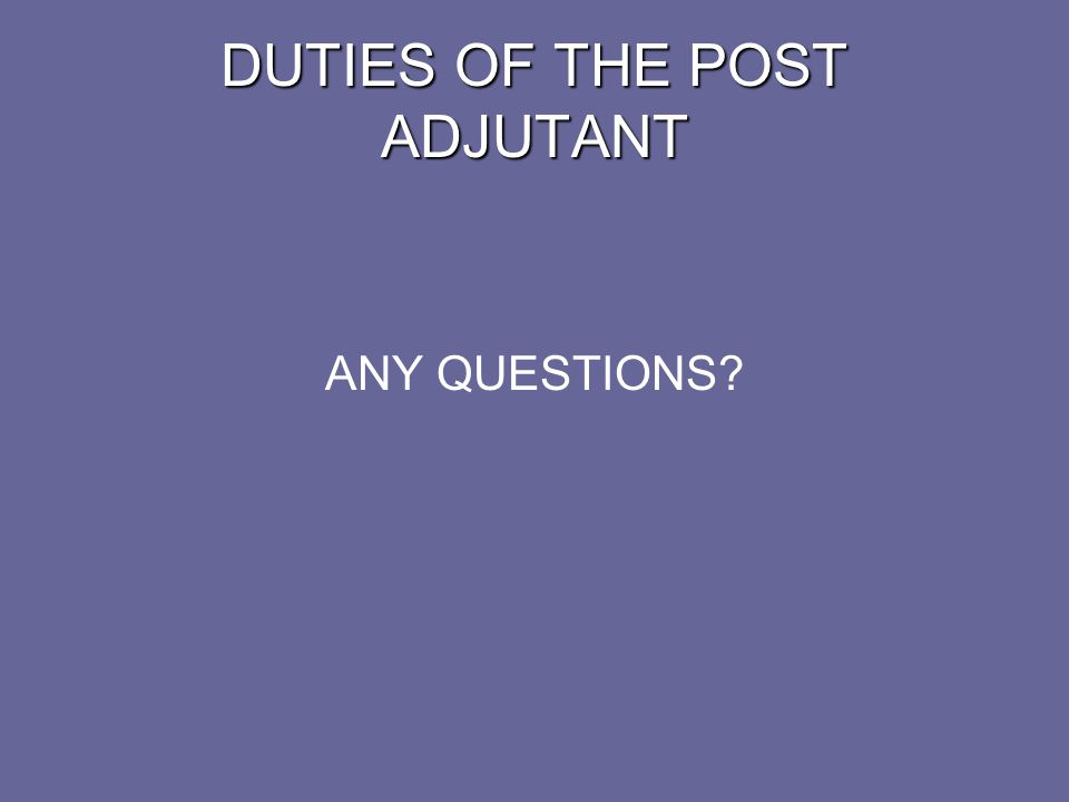 DUTIES OF THE POST QUARTERMASTER The duties of the Quartermaster are set forth in Section 218(5) of the Manual of Procedure Before a new Quartermaster takes up the duties, his or her predecessor must be given a clean slate by the Post Trustees or auditors Never under any circumstances, accept the responsibility for Post funds before this is done.