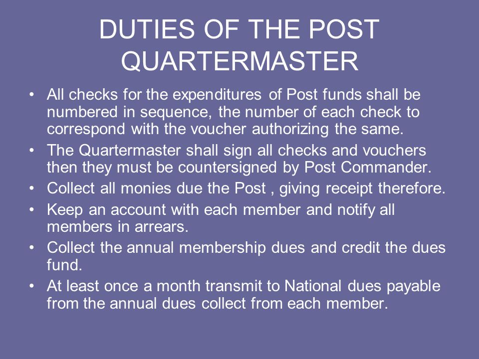 DUTIES OF THE POST QUARTERMASTER Refrain from issuing official membership dues receipts to new members until he has received the required admission fee and required dues.