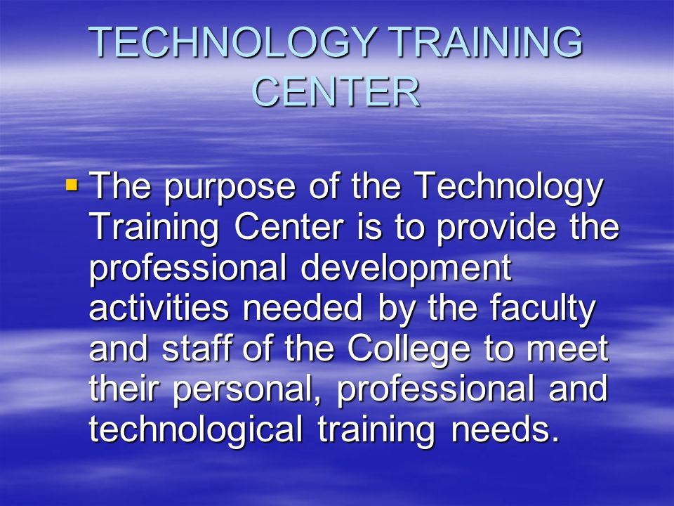 TECHNOLOGY TRAINING CENTER  The purpose of the Technology Training Center is to provide the professional development activities needed by the faculty and staff of the College to meet their personal, professional and technological training needs.