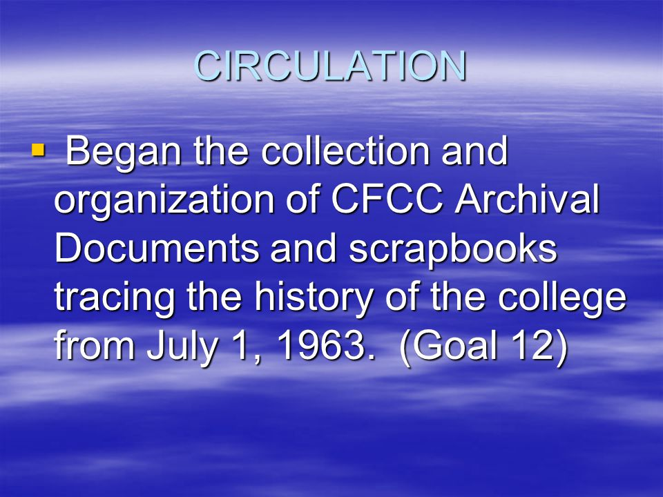 CIRCULATION  Began the collection and organization of CFCC Archival Documents and scrapbooks tracing the history of the college from July 1, 1963.