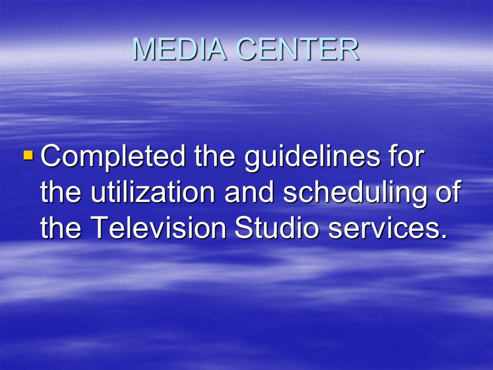 MEDIA CENTER  Completed the guidelines for the utilization and scheduling of the Television Studio services.