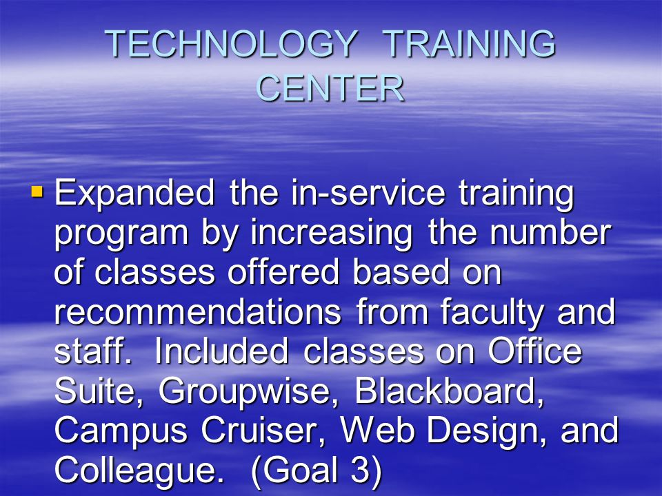 TECHNOLOGY TRAINING CENTER  Expanded the in-service training program by increasing the number of classes offered based on recommendations from faculty and staff.