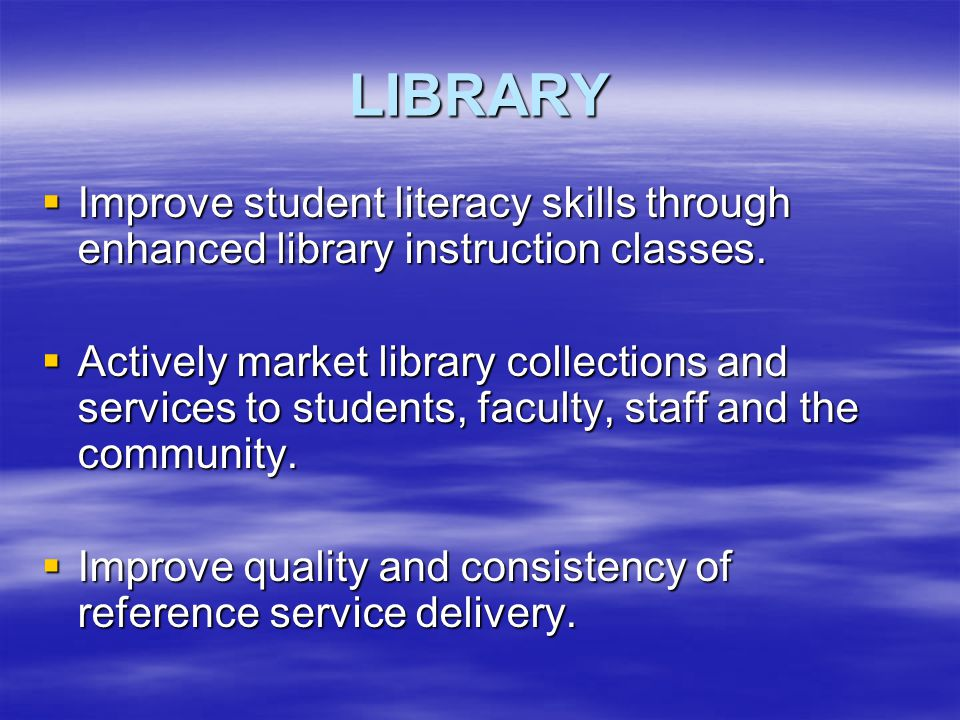 LIBRARY  Improve student literacy skills through enhanced library instruction classes.