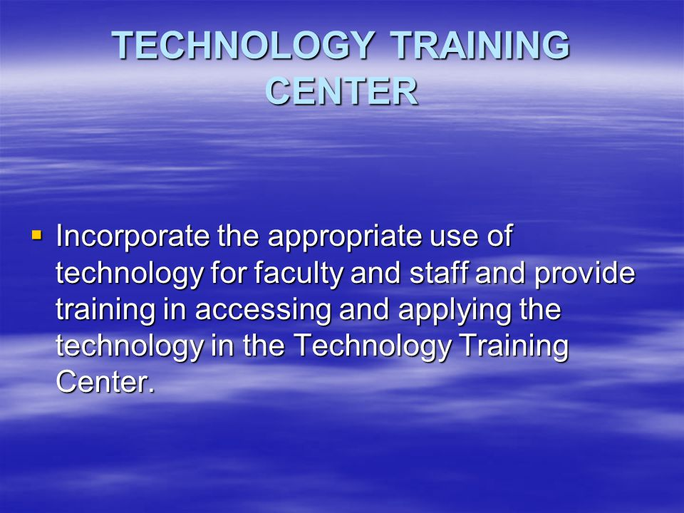 TECHNOLOGY TRAINING CENTER  Incorporate the appropriate use of technology for faculty and staff and provide training in accessing and applying the technology in the Technology Training Center.