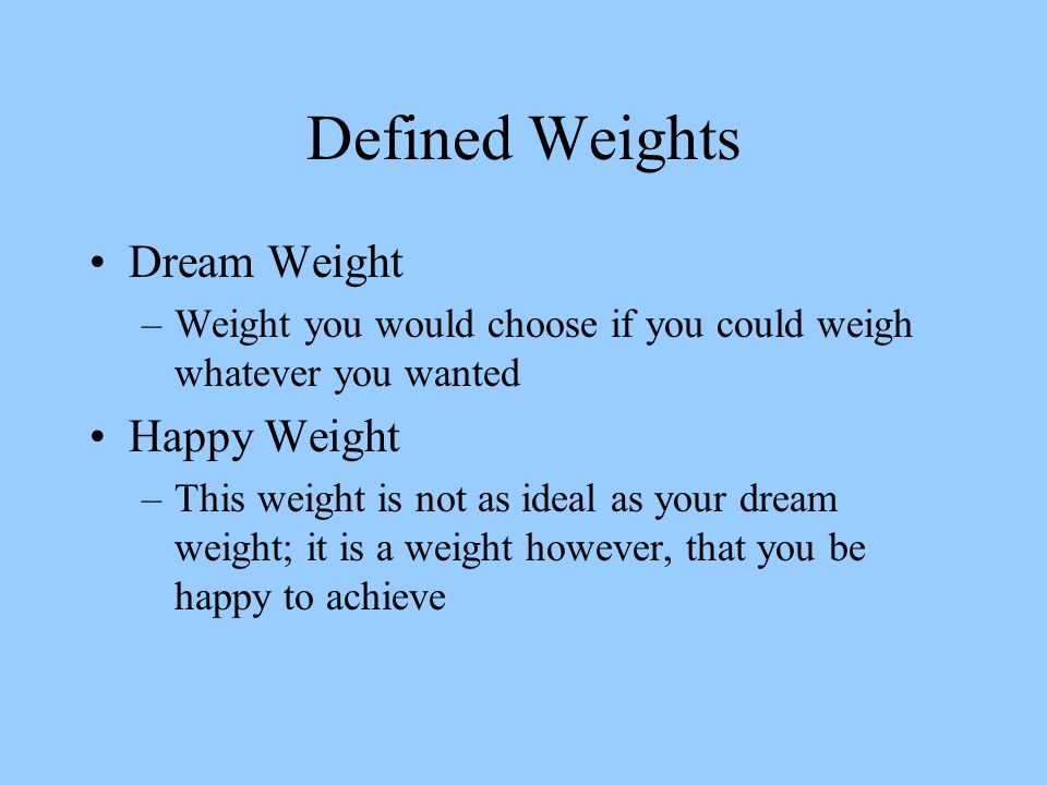Defined Weights Dream Weight –Weight you would choose if you could weigh whatever you wanted Happy Weight –This weight is not as ideal as your dream weight; it is a weight however, that you be happy to achieve