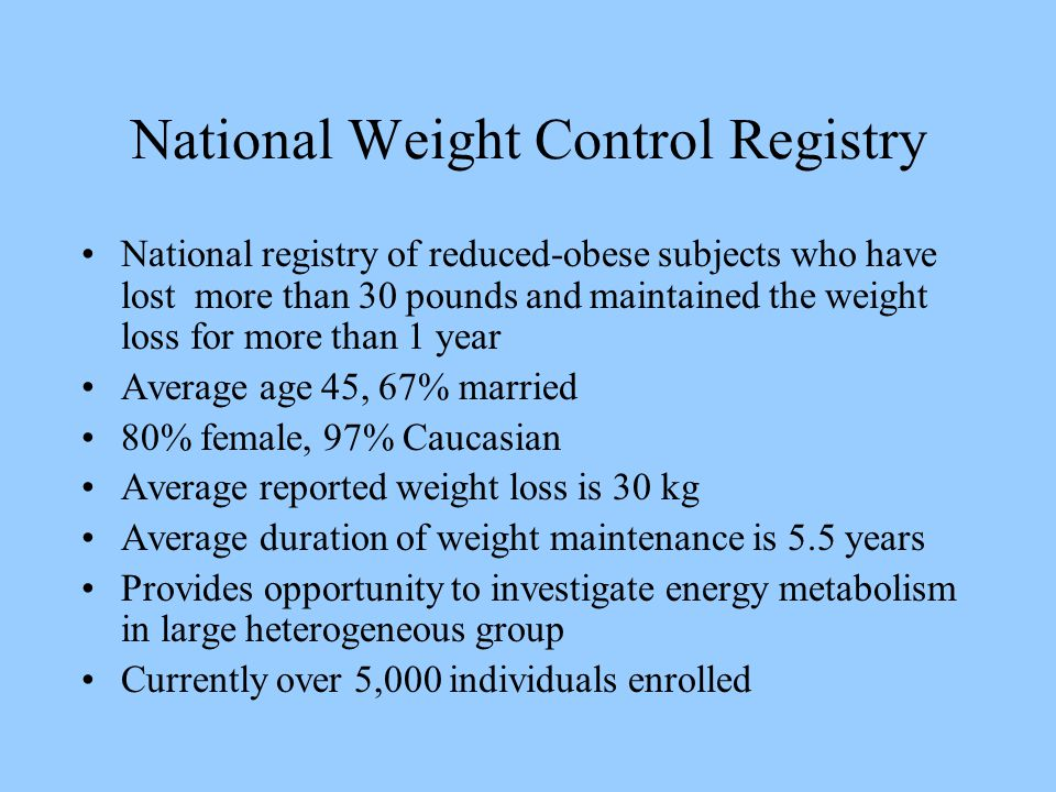 National Weight Control Registry National registry of reduced-obese subjects who have lost more than 30 pounds and maintained the weight loss for more than 1 year Average age 45, 67% married 80% female, 97% Caucasian Average reported weight loss is 30 kg Average duration of weight maintenance is 5.5 years Provides opportunity to investigate energy metabolism in large heterogeneous group Currently over 5,000 individuals enrolled