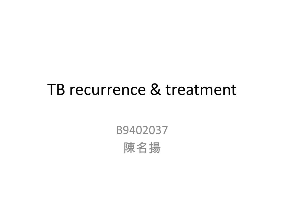 TB recurrence & treatment B9402037 陳名揚